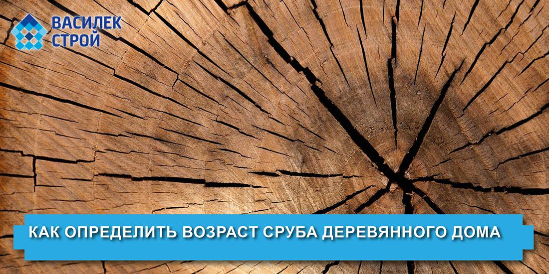 Как определить возраст сруба деревянного дома
