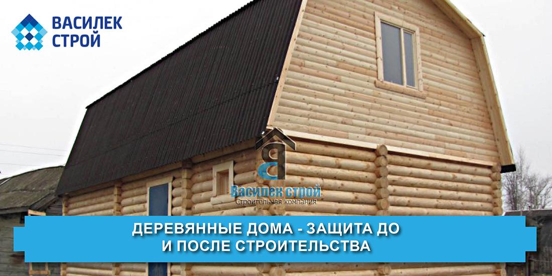 Деревянные дома - защита до и после строительства