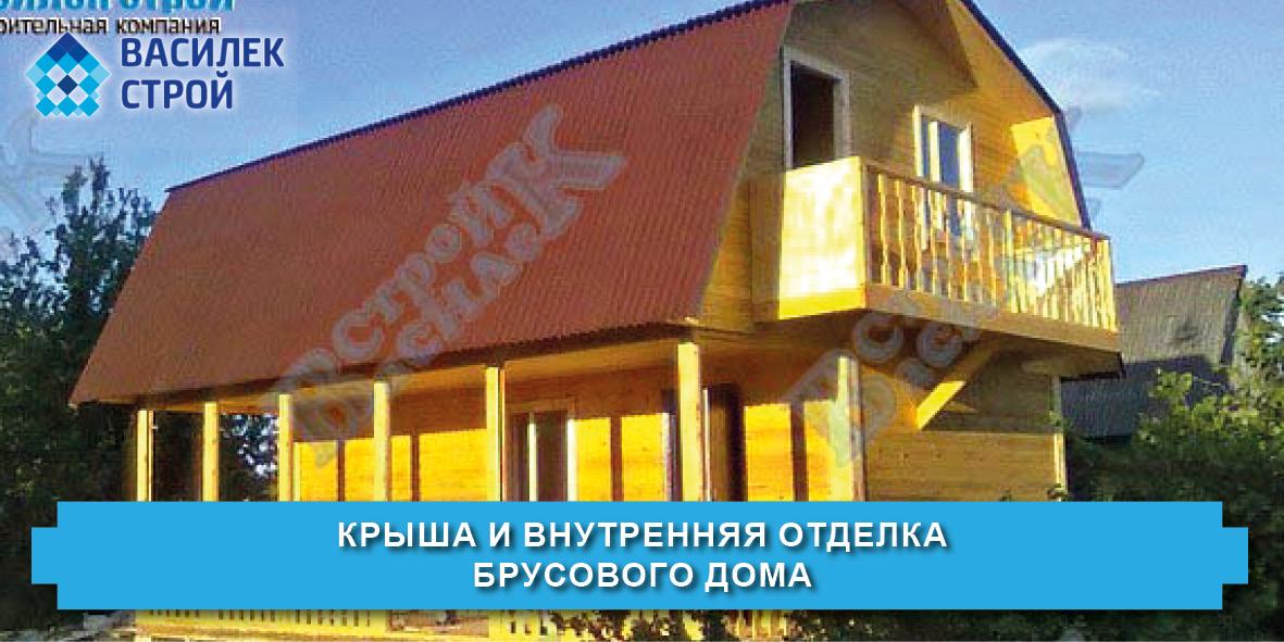Крыша и внутренняя отделка брусового дома - Василек Строй