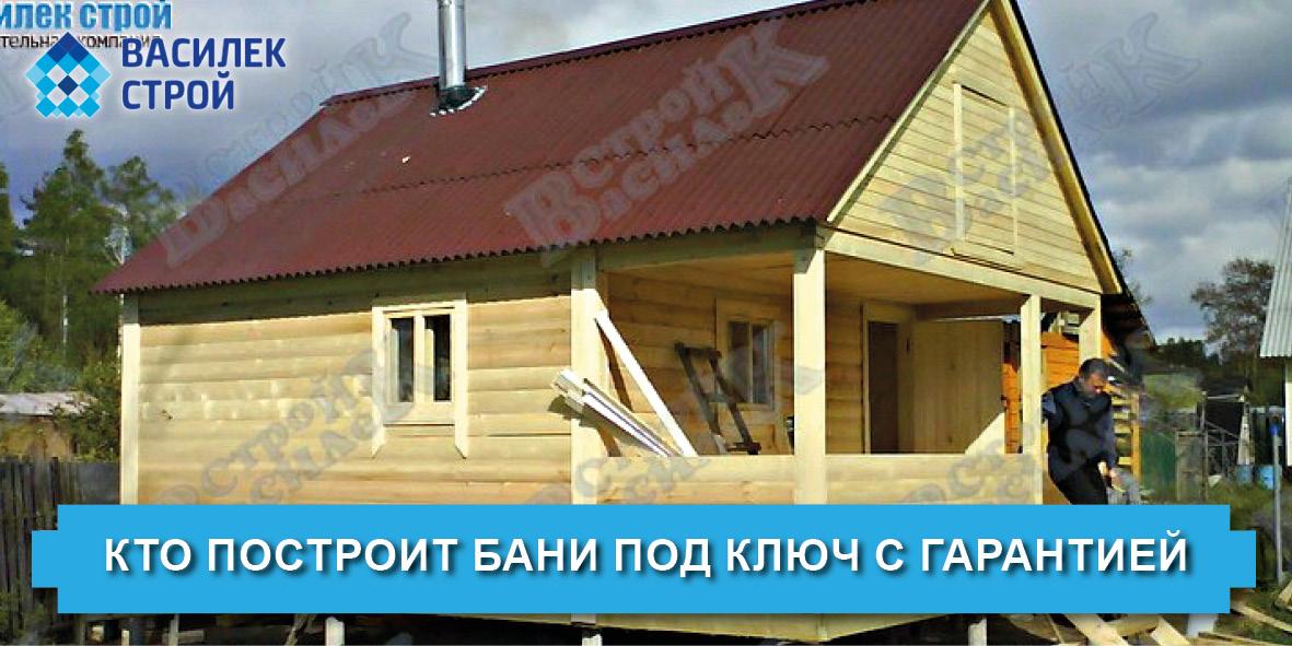Кто построит бани под ключ с гарантией - Василек Строй