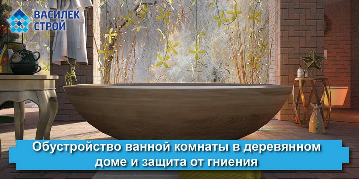 Обустройство ванной комнаты в деревянном доме и защита от гниения